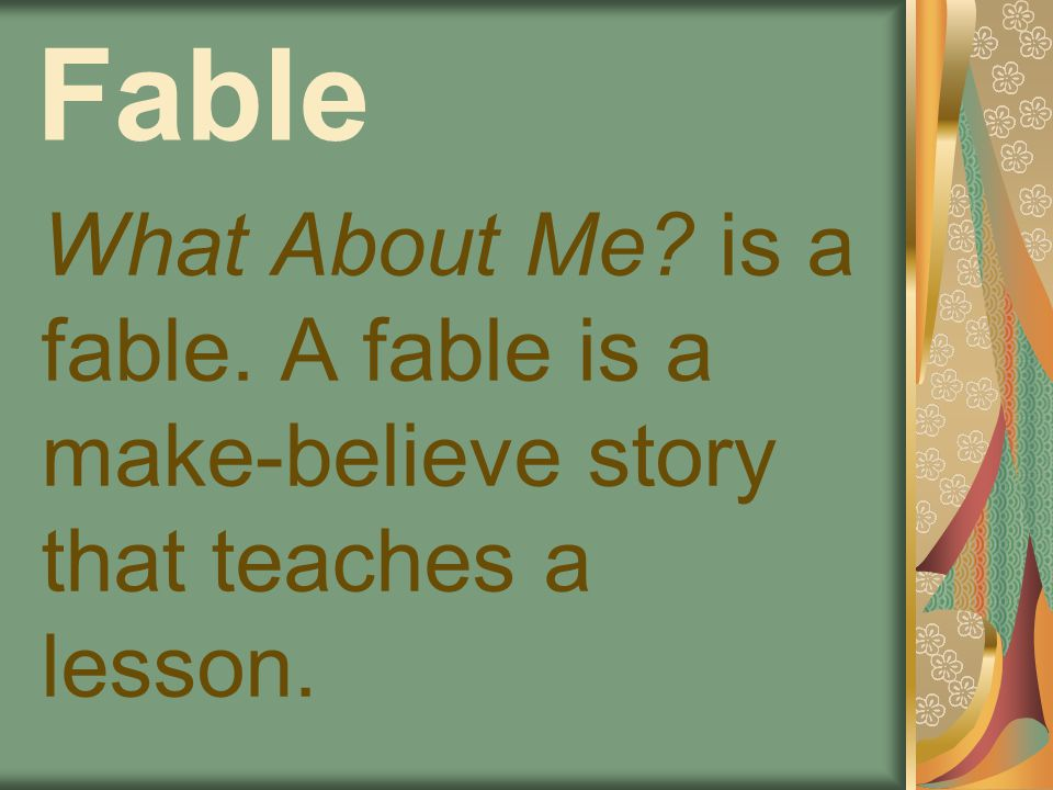 Fable What About Me is a fable. A fable is a make-believe story that teaches a lesson.