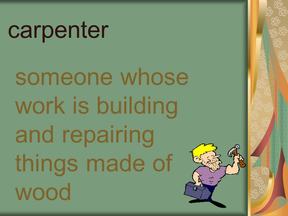 carpenter someone whose work is building and repairing things made of wood