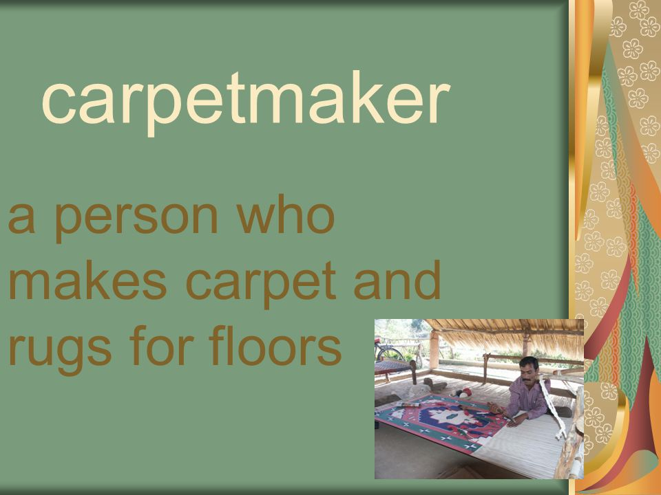 carpetmaker a person who makes carpet and rugs for floors