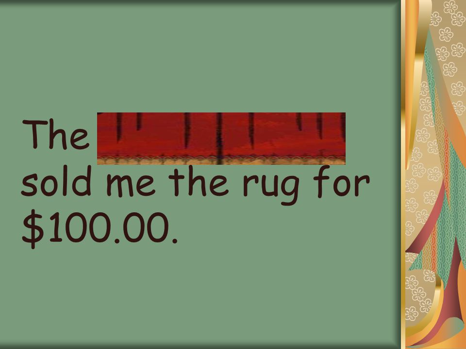 The carpetmaker sold me the rug for $100.00.