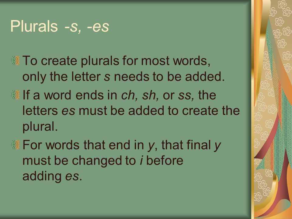 Plurals -s, -es To create plurals for most words, only the letter s needs to be added.