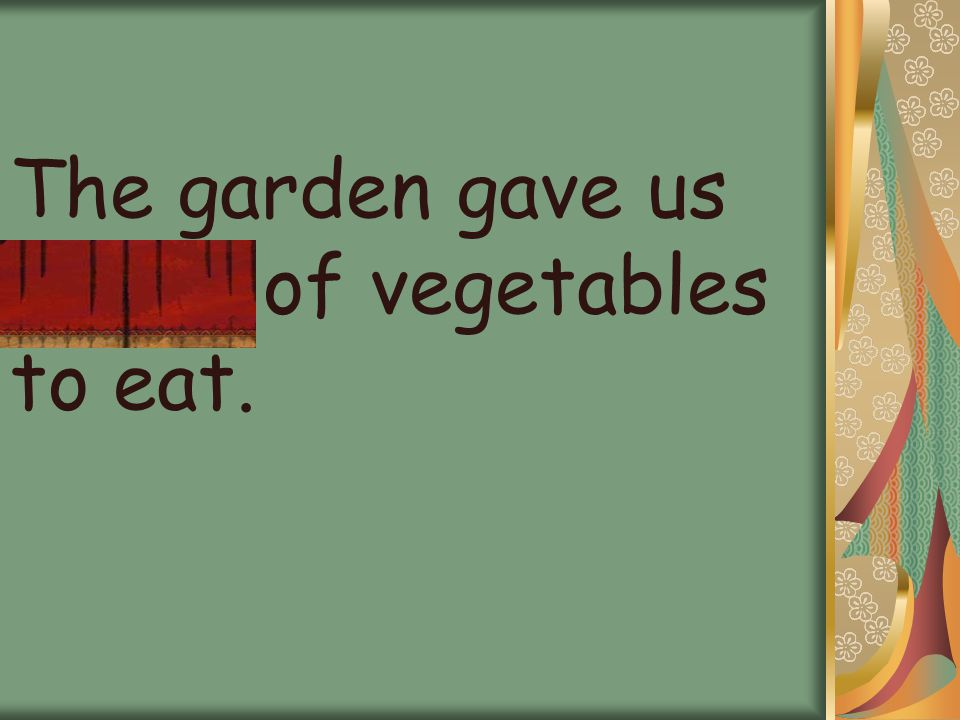The garden gave us plenty of vegetables to eat.