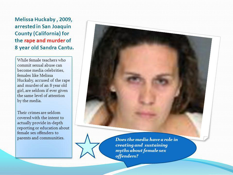 Melissa Huckaby , 2009, arrested in San Joaquin County (California) for the rape and murder of 8 year old Sandra Cantu.