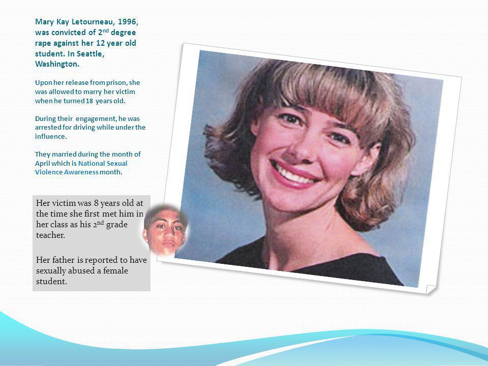 Mary Kay Letourneau, 1996, was convicted of 2nd degree rape against her 12 year old student. In Seattle, Washington. Upon her release from prison, she was allowed to marry her victim when he turned 18 years old. During their engagement, he was arrested for driving while under the influence. They married during the month of April which is National Sexual Violence Awareness month.