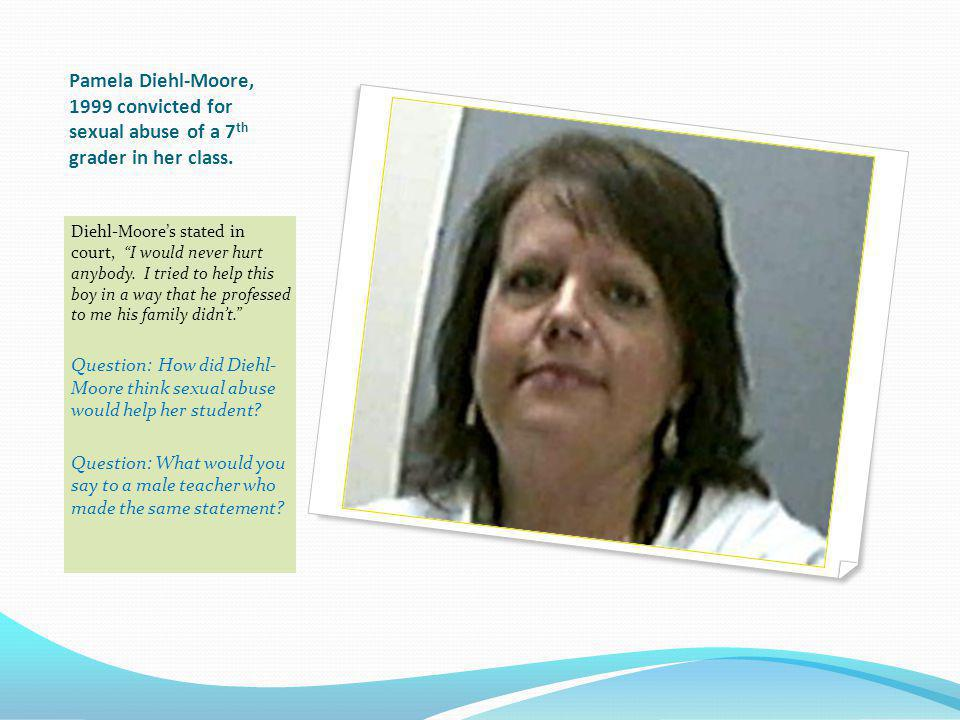 Pamela Diehl-Moore, 1999 convicted for sexual abuse of a 7th grader in her class.