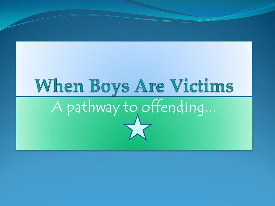 When Boys Are Victims A pathway to offending...