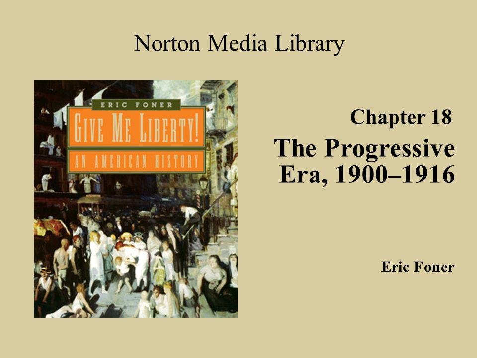 The Progressive Era, 1900–1916 Norton Media Library Chapter 18