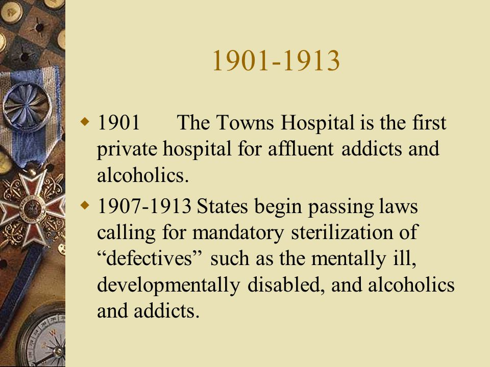 1901-1913 1901 The Towns Hospital is the first private hospital for affluent addicts and alcoholics.