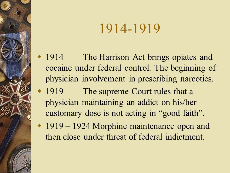 1914-1919 1914 The Harrison Act brings opiates and cocaine under federal control. The beginning of physician involvement in prescribing narcotics.