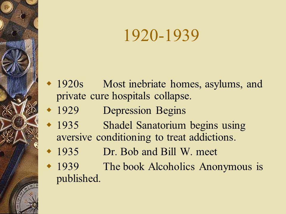 1920-1939 1920s Most inebriate homes, asylums, and private cure hospitals collapse. 1929 Depression Begins.