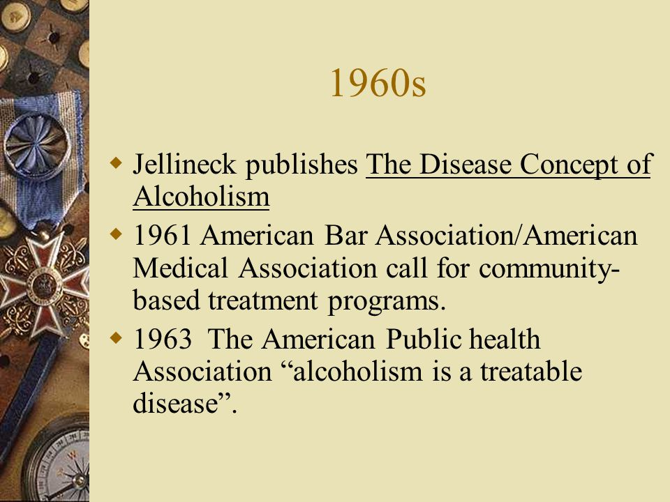 1960s Jellineck publishes The Disease Concept of Alcoholism