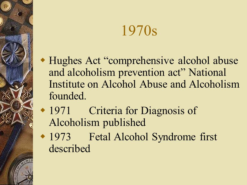 1970s Hughes Act comprehensive alcohol abuse and alcoholism prevention act National Institute on Alcohol Abuse and Alcoholism founded.