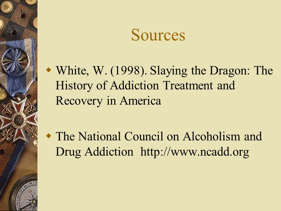 Sources White, W. (1998). Slaying the Dragon: The History of Addiction Treatment and Recovery in America.