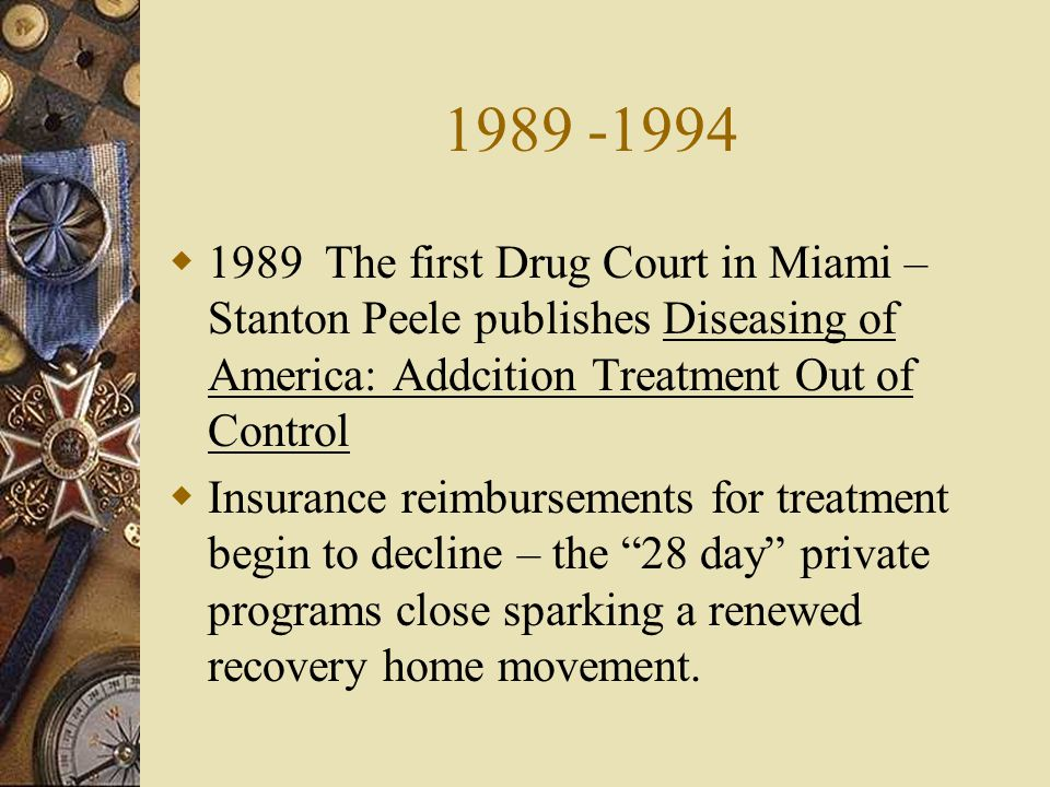 1989 -1994 1989 The first Drug Court in Miami – Stanton Peele publishes Diseasing of America: Addcition Treatment Out of Control.