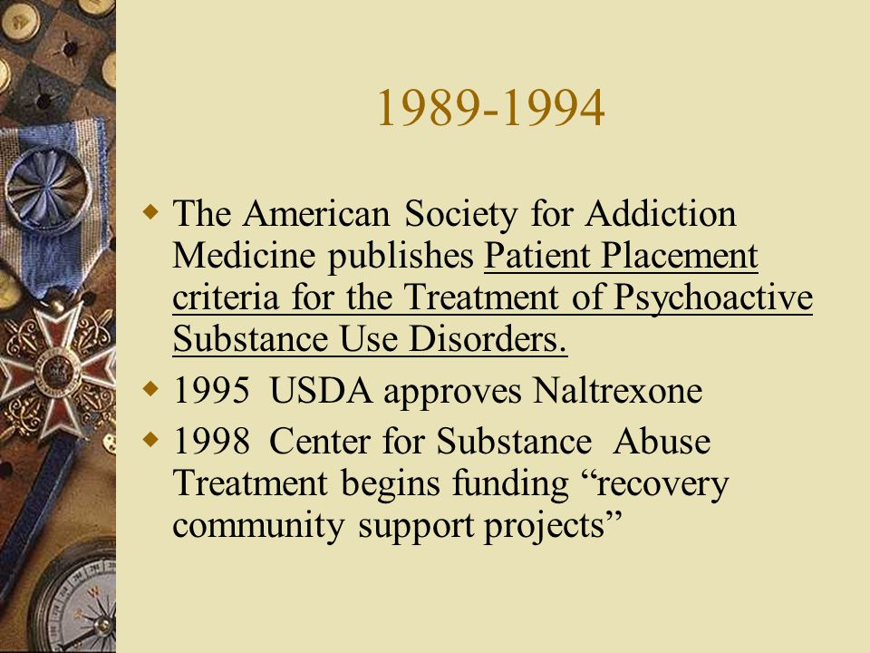 1989-1994 The American Society for Addiction Medicine publishes Patient Placement criteria for the Treatment of Psychoactive Substance Use Disorders.