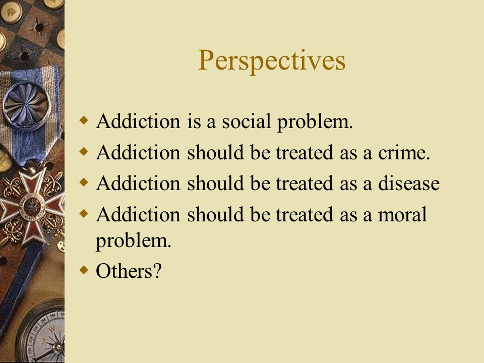Perspectives Addiction is a social problem.