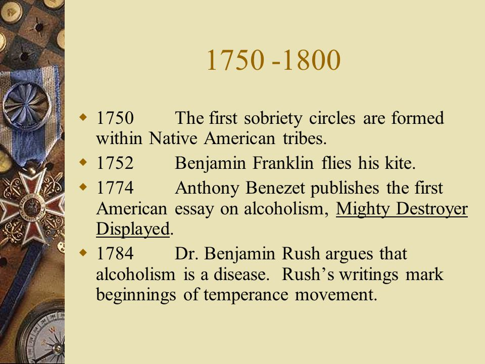 1750 -1800 1750 The first sobriety circles are formed within Native American tribes. 1752 Benjamin Franklin flies his kite.