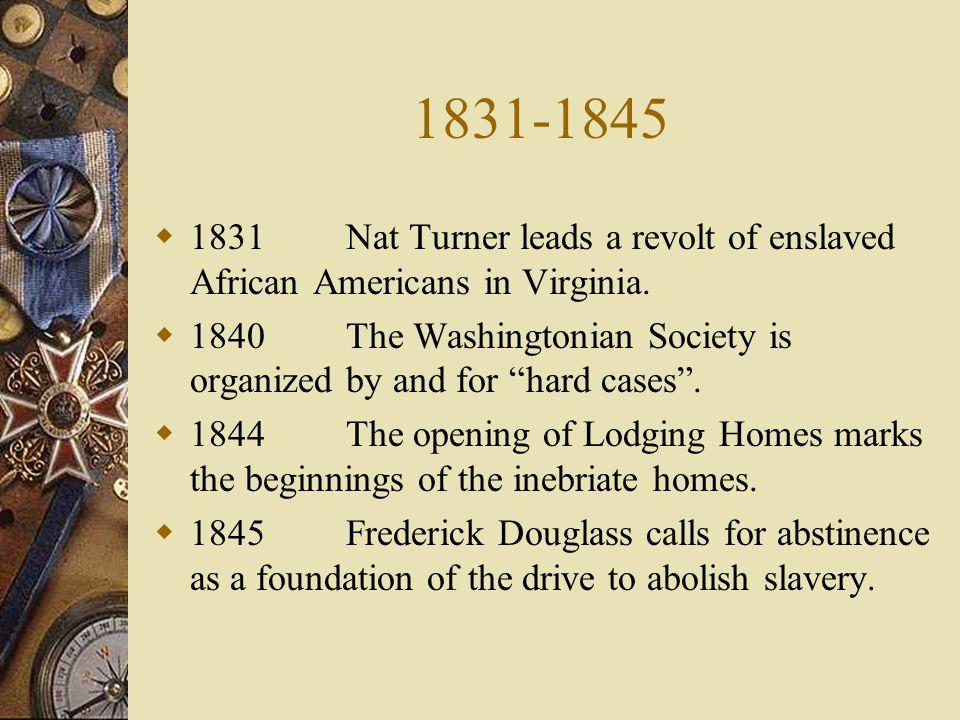 1831-1845 1831 Nat Turner leads a revolt of enslaved African Americans in Virginia.
