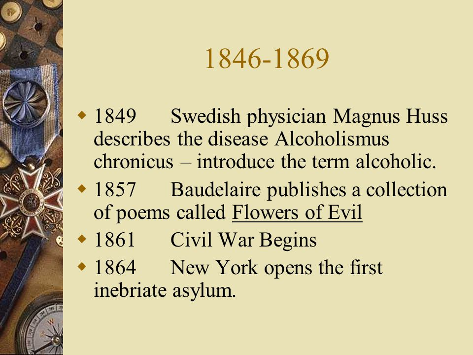 1846-1869 1849 Swedish physician Magnus Huss describes the disease Alcoholismus chronicus – introduce the term alcoholic.