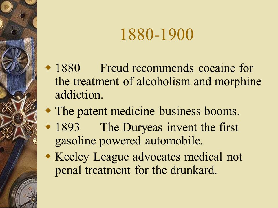 1880-1900 1880 Freud recommends cocaine for the treatment of alcoholism and morphine addiction. The patent medicine business booms.
