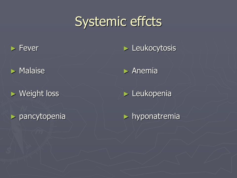 Systemic effcts Fever Malaise Weight loss pancytopenia Leukocytosis