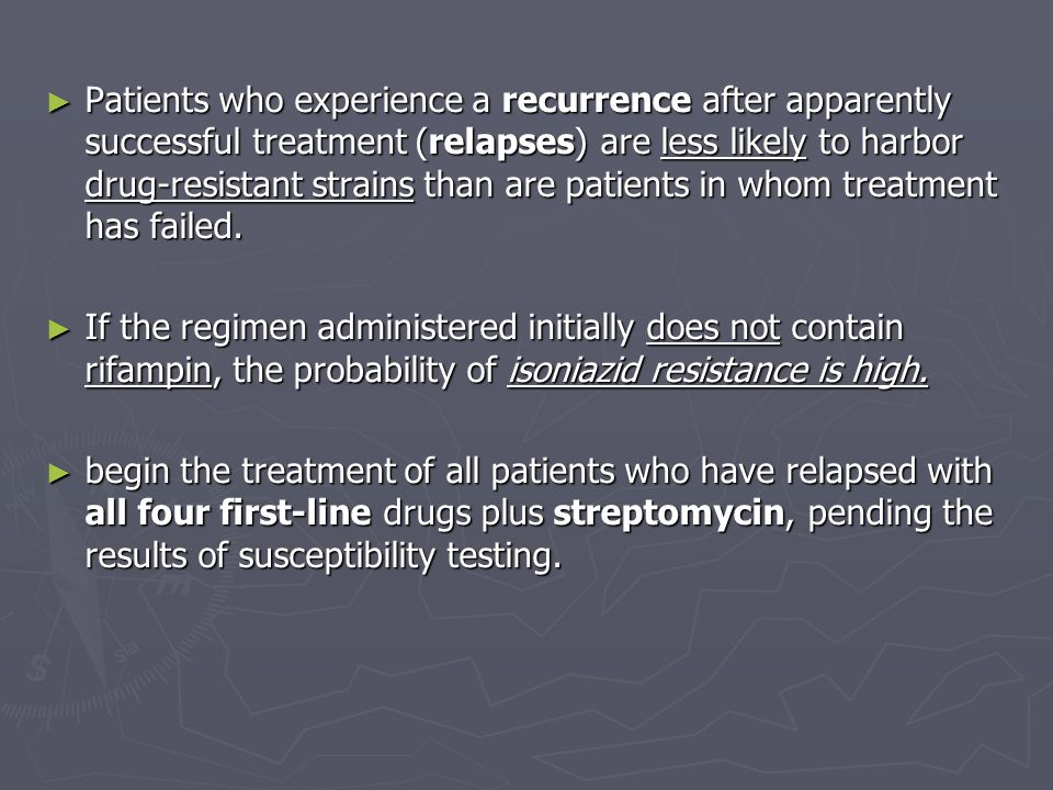 Patients who experience a recurrence after apparently successful treatment (relapses) are less likely to harbor drug-resistant strains than are patients in whom treatment has failed.
