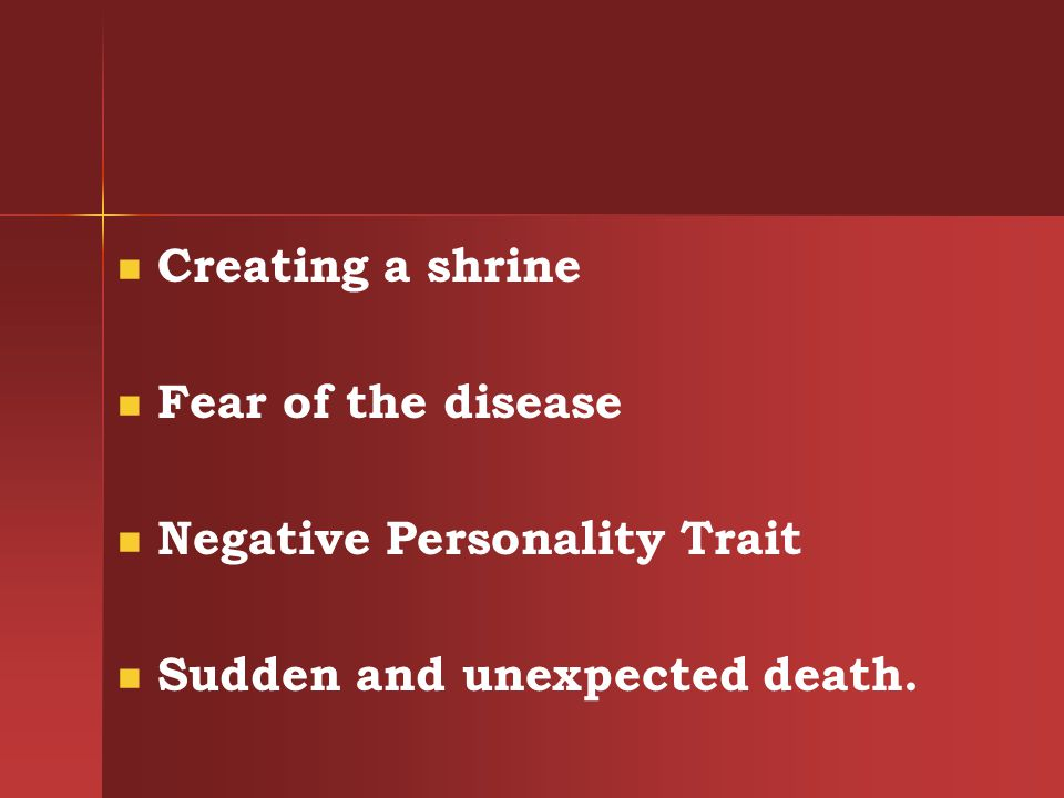 Creating a shrine Fear of the disease Negative Personality Trait Sudden and unexpected death.