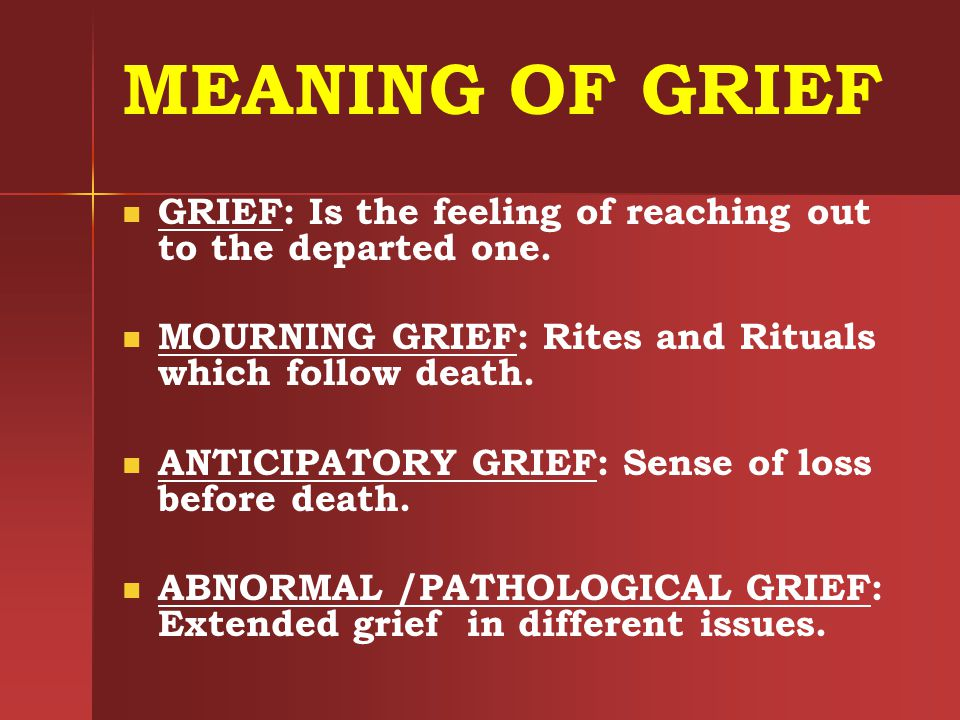 MEANING OF GRIEF GRIEF: Is the feeling of reaching out to the departed one. MOURNING GRIEF: Rites and Rituals which follow death.