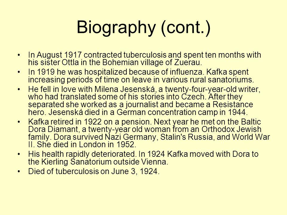 Biography (cont.) In August 1917 contracted tuberculosis and spent ten months with his sister Ottla in the Bohemian village of Zuerau.