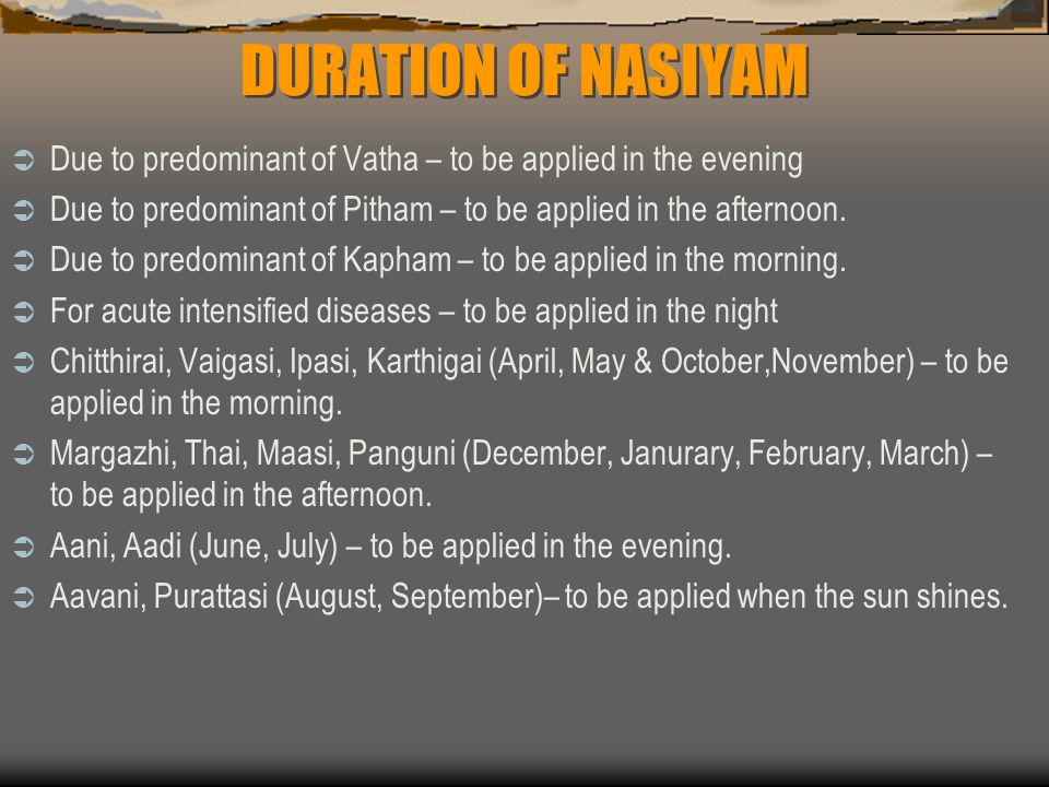 DURATION OF NASIYAM Due to predominant of Vatha – to be applied in the evening. Due to predominant of Pitham – to be applied in the afternoon.