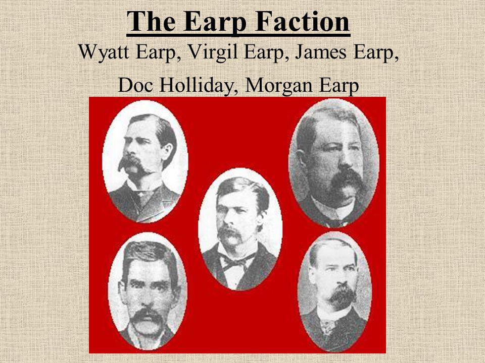 The Earp Faction Wyatt Earp, Virgil Earp, James Earp, Doc Holliday, Morgan Earp