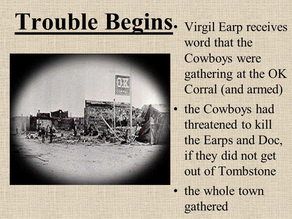 Trouble Begins Virgil Earp receives word that the Cowboys were gathering at the OK Corral (and armed)