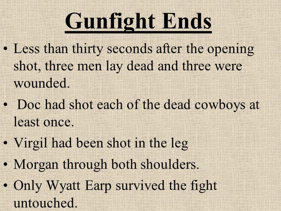 Gunfight Ends Less than thirty seconds after the opening shot, three men lay dead and three were wounded.