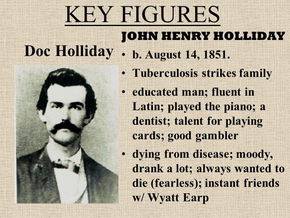 KEY FIGURES Doc Holliday JOHN HENRY HOLLIDAY b. August 14, 1851.