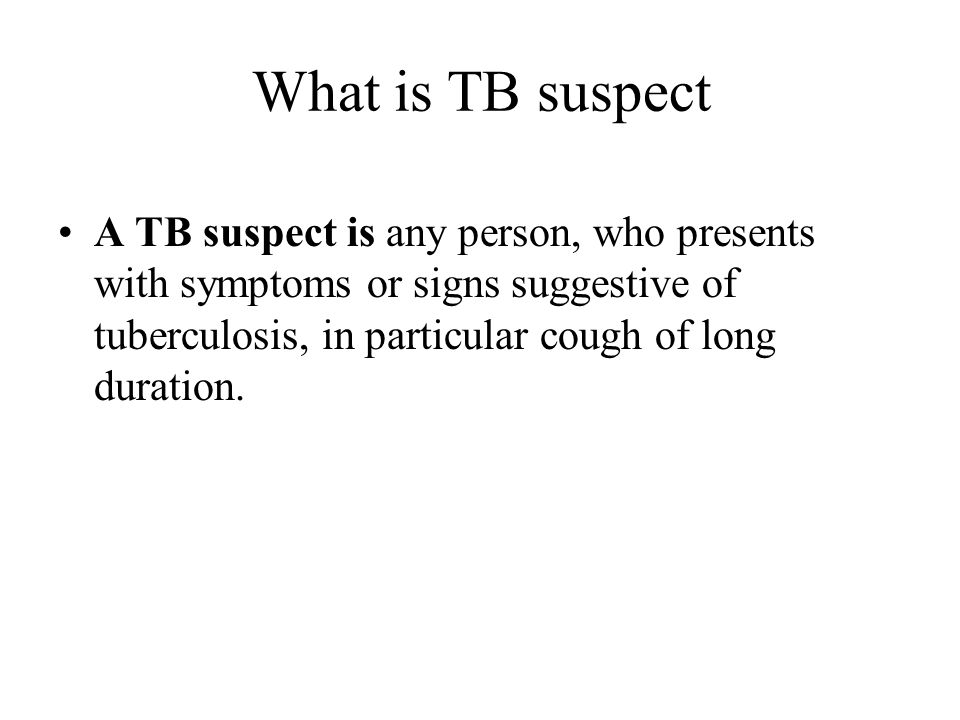 What is TB suspect A TB suspect is any person, who presents with symptoms or signs suggestive of tuberculosis, in particular cough of long duration.