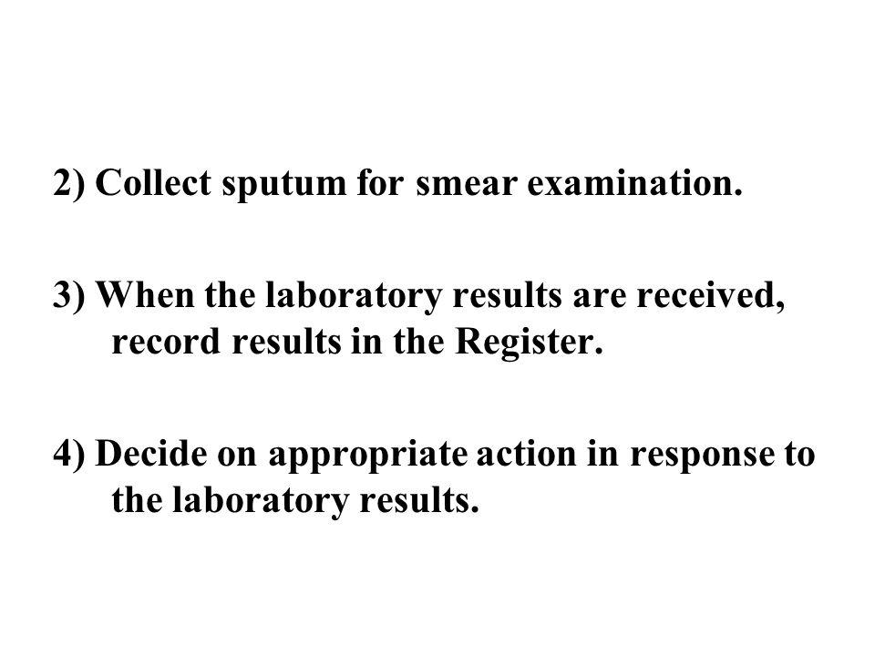 2) Collect sputum for smear examination.