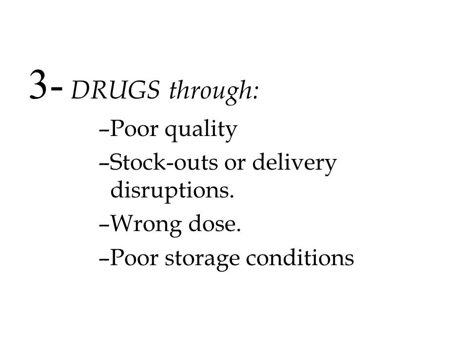 3- DRUGS through: Poor quality Stock-outs or delivery disruptions.