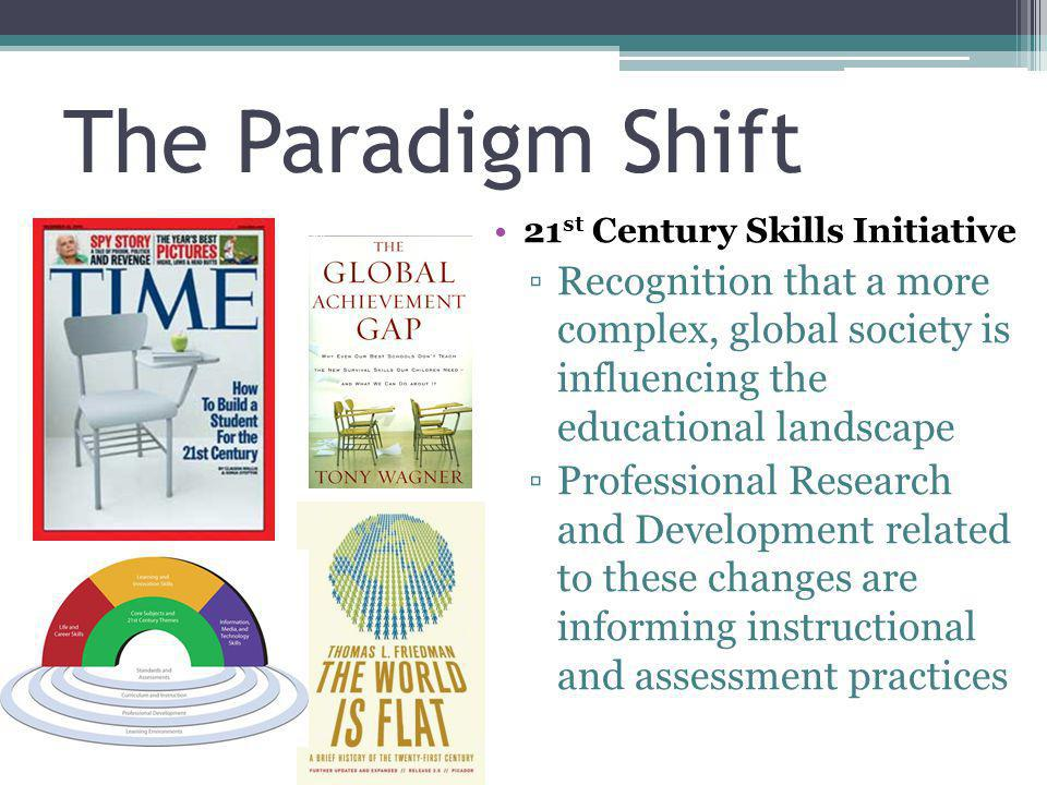The Paradigm Shift 21st Century Skills Initiative. Recognition that a more complex, global society is influencing the educational landscape.