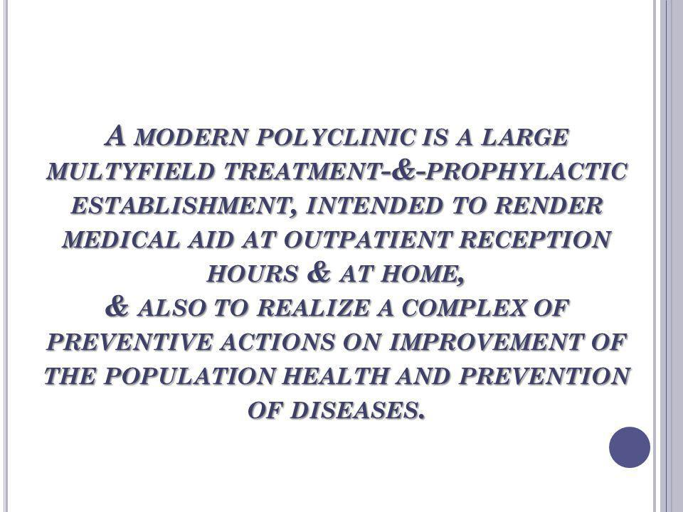 A modern polyclinic is a large multyfield treatment-&-prophylactic establishment, intended to render medical aid at outpatient reception hours & at home, & also to realize a complex of preventive actions on improvement of the population health and prevention of diseases.