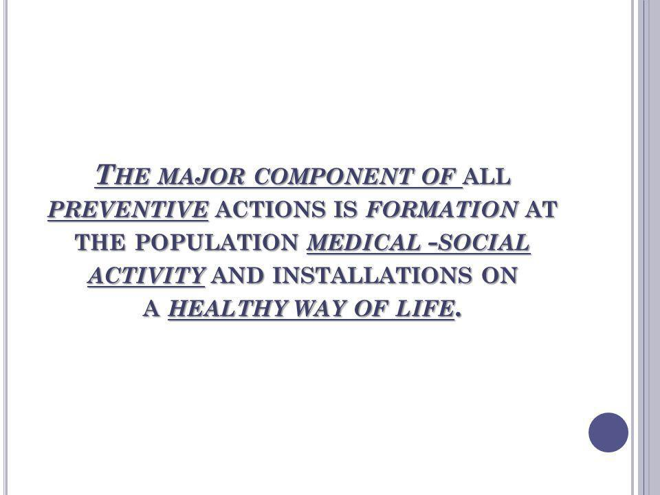 The major component of all preventive actions is formation at the population medical -social activity and installations on a healthy way of life.