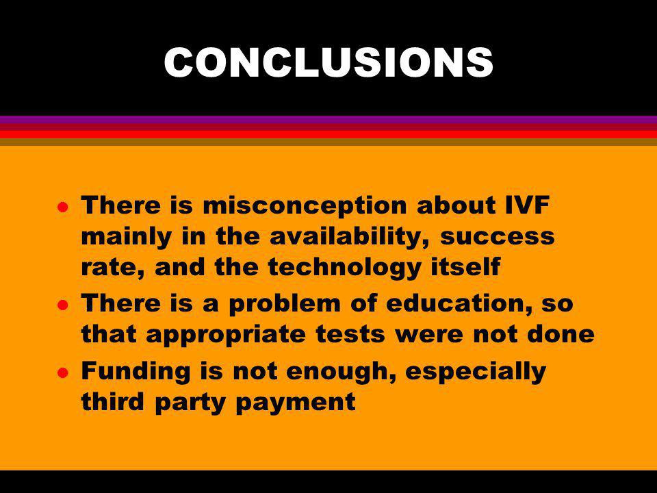 CONCLUSIONS There is misconception about IVF mainly in the availability, success rate, and the technology itself.