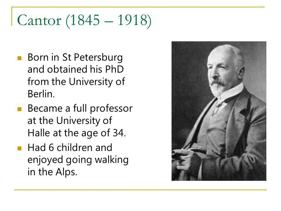 Cantor (1845 – 1918) Born in St Petersburg and obtained his PhD from the University of Berlin.