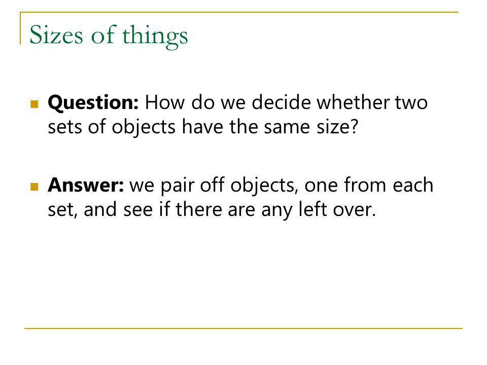 Sizes of things Question: How do we decide whether two sets of objects have the same size