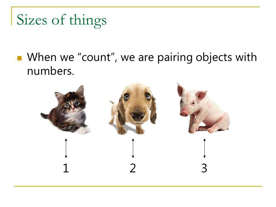 Sizes of things When we count , we are pairing objects with numbers. 1 2 3