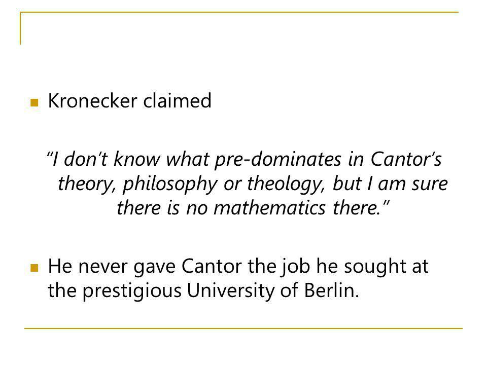Kronecker claimed I don't know what pre-dominates in Cantor's theory, philosophy or theology, but I am sure there is no mathematics there.