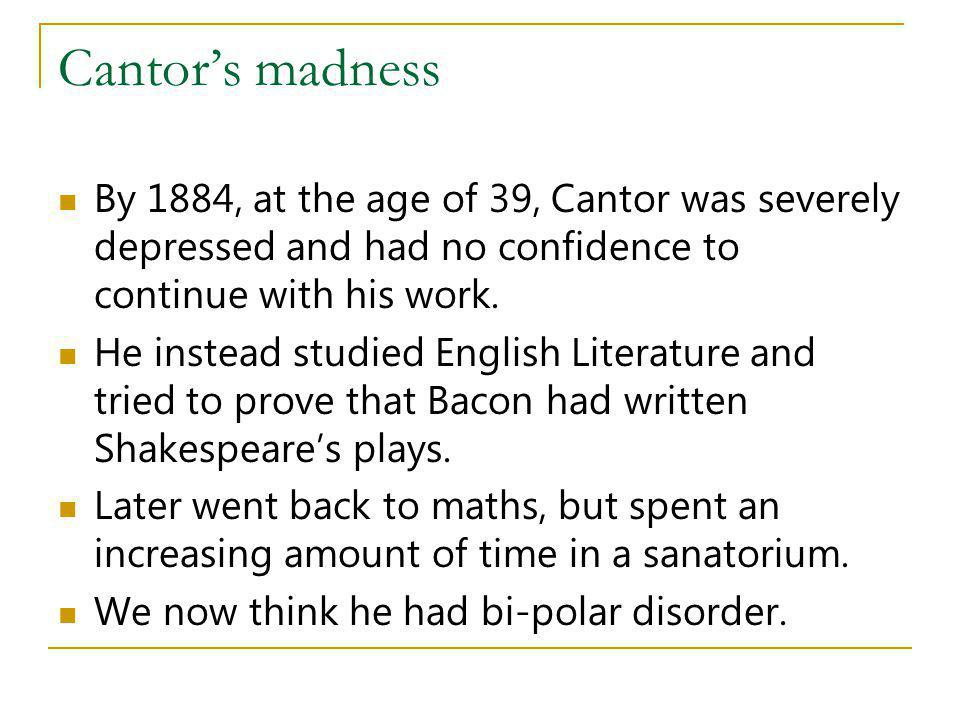 Cantor's madness By 1884, at the age of 39, Cantor was severely depressed and had no confidence to continue with his work.