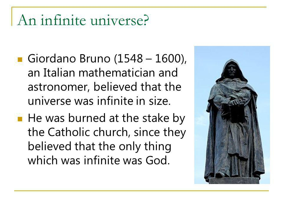 An infinite universe Giordano Bruno (1548 – 1600), an Italian mathematician and astronomer, believed that the universe was infinite in size.