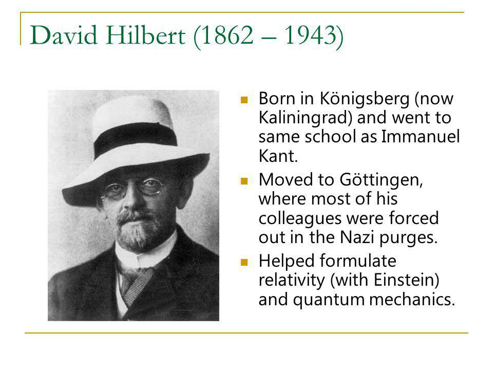 David Hilbert (1862 – 1943) Born in Königsberg (now Kaliningrad) and went to same school as Immanuel Kant.