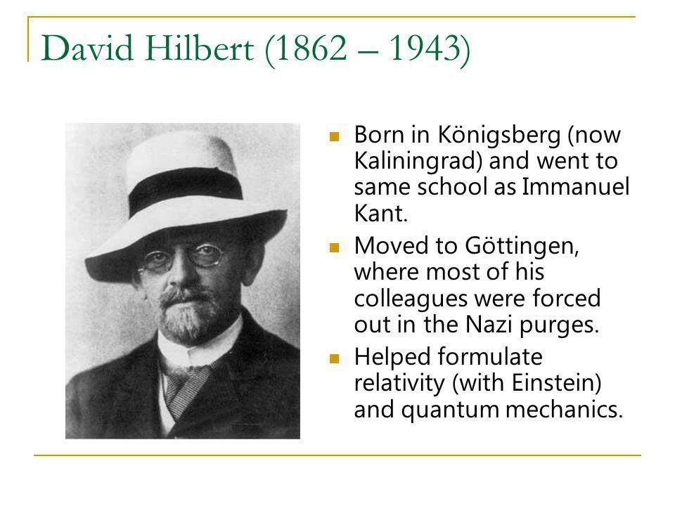 David Hilbert (1862 – 1943) Born in Königsberg (now Kaliningrad) and went to same school as Immanuel Kant.