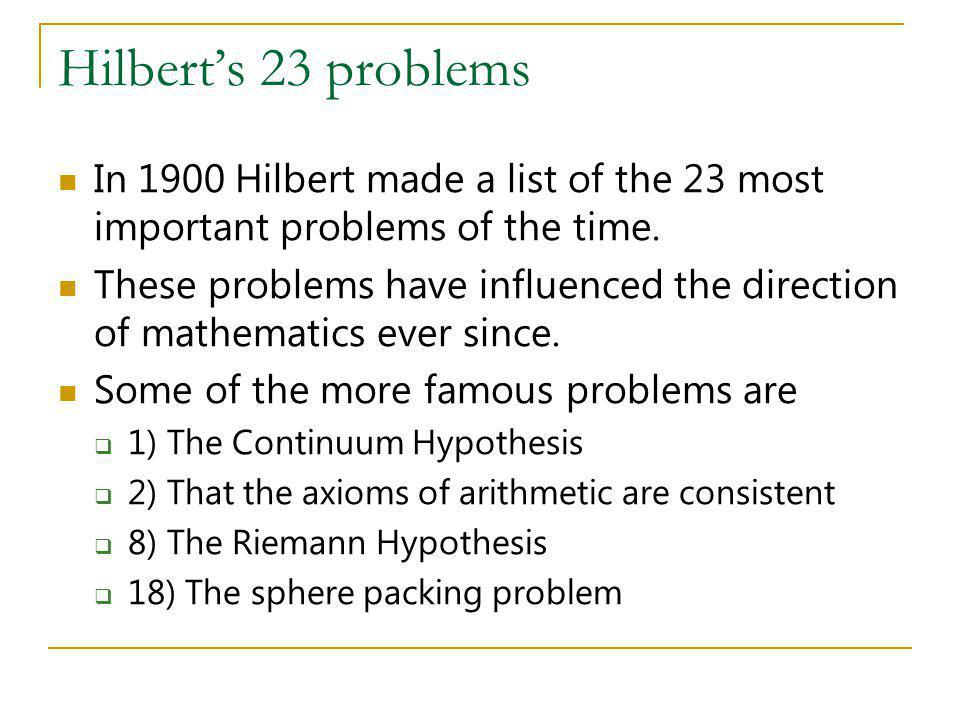 Hilbert's 23 problems In 1900 Hilbert made a list of the 23 most important problems of the time.
